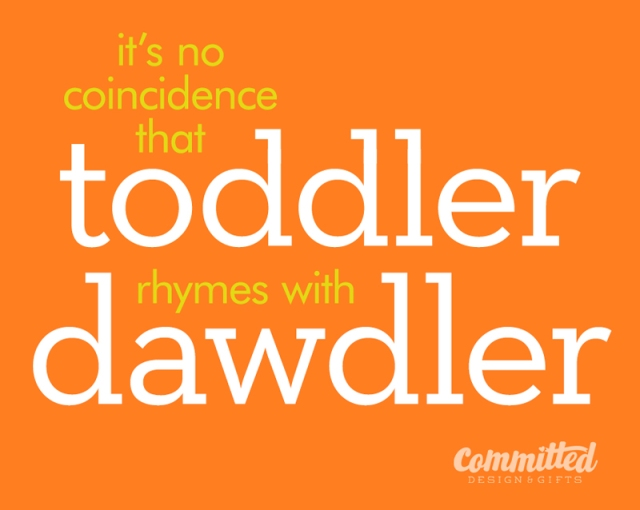 It's no coincidence toddler rhymes with dawdler